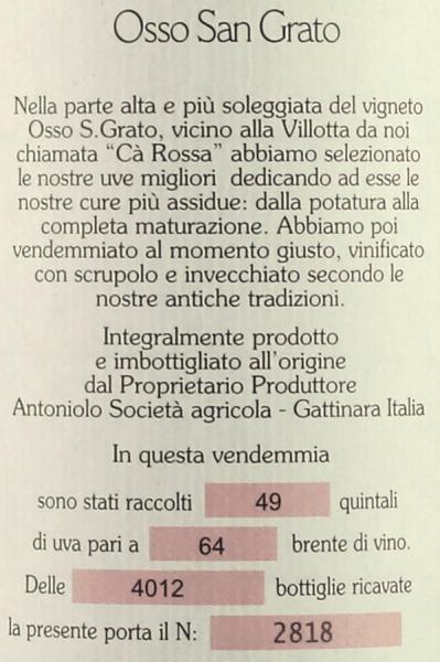 Der Osso San Grato Gattinara DOCG von Antoniolo präsentiert sich im Glas Rubinrot mit einschlägigen granatroten Nuancen. An der Nase eröfffnet sich ein elegantes und vielseitiges Bouquet mit fruchtigen, blumigen und würzigen Aromen, Duftnoten, die anRosen, Veilchen, Waldboden, Chinarinde und Schiefer erinnern. Vollmundig und einnehmend am Gaumen, robust und komplex, meisterhaft ausgewogene, präsente, feine Tannine, körperreich und von dichter Struktur mit viel Potential und einem langen, beeindruckendem Nachhall. Vinifikation des Osso San Grato Gattinara DOCG von Antoniolo Der Cru Osso San Grato gehört zum Olymp der piemonteser Nebbiolo-Weine, ein Symbol für das Anbaugebiet der Gattinara-Weine. Vom gleichnamigen 5,5 ha großen Weinberg, der fast ausschließlich der Familie Antoniolo gehört, werden 100% Nebbiolo-Trauben vinifiziert. Die Böden dieser Einzellage sind reich an Porphyr und vulkanischen Ursprungs, der Weinberg liegt vollständig nach Süden ausgerichtet. Die Rebstöcke sind durschnittlich 60 Jahre alt. Nach der Mazeration über ca. zwei Wochen und der alkoholischen Gärung in Betontanks, wird der Most in Holzfässer umgefüllt, in denen dann die malolaktische Gärung und der Ausbau erfolgt. Der Wein wird 36 Monate im großen Holzfass und anschließend weitere 12 Monate in Flaschenlagerung bevor er in den Verkauf gelangt.Der Osso San Grato Gattinara DOCG kann 20 bis 25 Jahre gelagert werden. Speiseempfehlungen für den Osso San Grato Gattinara DOCG von Antoniolo Dieser meisterhafte Rotwein aus dem nördlichen Piemont ist ein perfekter Begleitert zur traditionellen Piemonteser Küche, Schmorbraten und gegrilltes vom Rind, Wild, Fleischeintöpfe mit Kartoffeln und Gemüse, reife, würzige Käsesorten. Wir empfehlen den Osso San Grato Gattinara DOCG von Antoniolo eine bis zwei Stunden vor dem Servieren zu öffnen. Auszeichnungen für den Osso San Grato Gattinara DOCG von Antoniolo Vinum: 17.5/20 Punkte für 2013 Gambero Rosso: 3 rote Gläser für 2013, 2012, 2011, 2009 Vitae AIS: 4 